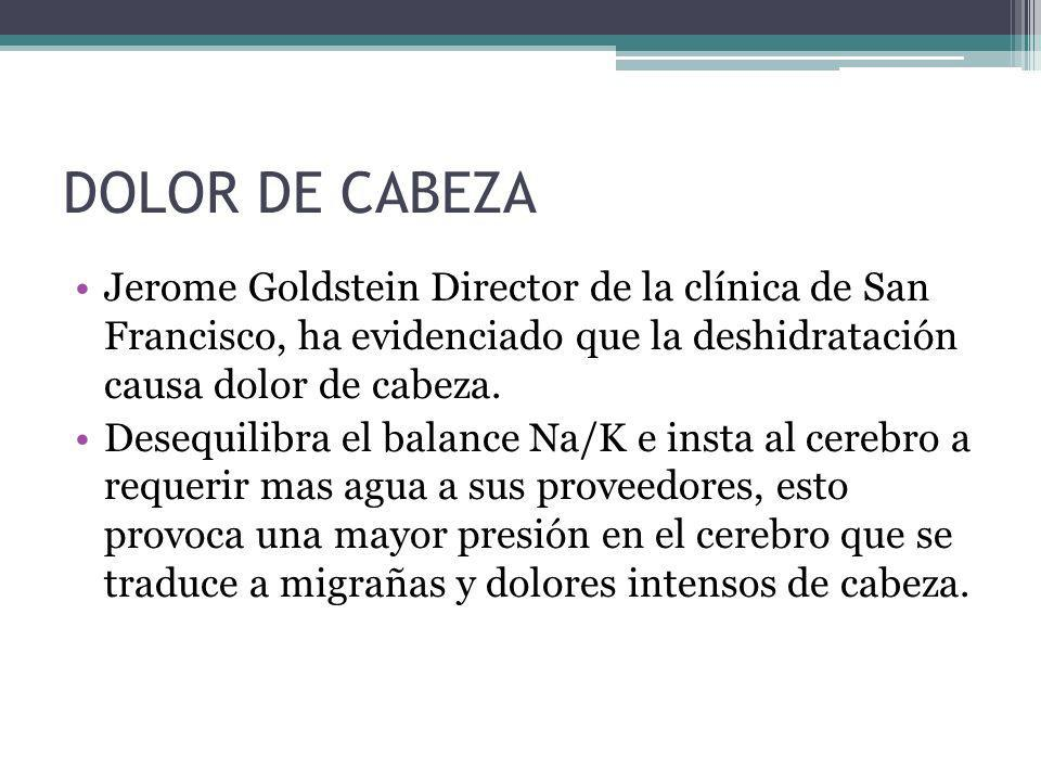 DOLOR DE CABEZA Jerome Goldstein Director de la clínica de San Francisco, ha evidenciado que la deshidratación causa dolor de cabeza.