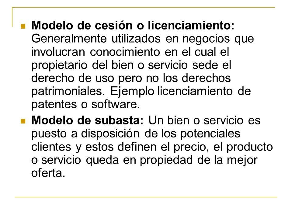 Modelo de cesión o licenciamiento: Generalmente utilizados en negocios que involucran conocimiento en el cual el propietario del bien o servicio sede el derecho de uso pero no los derechos patrimoniales. Ejemplo licenciamiento de patentes o software.