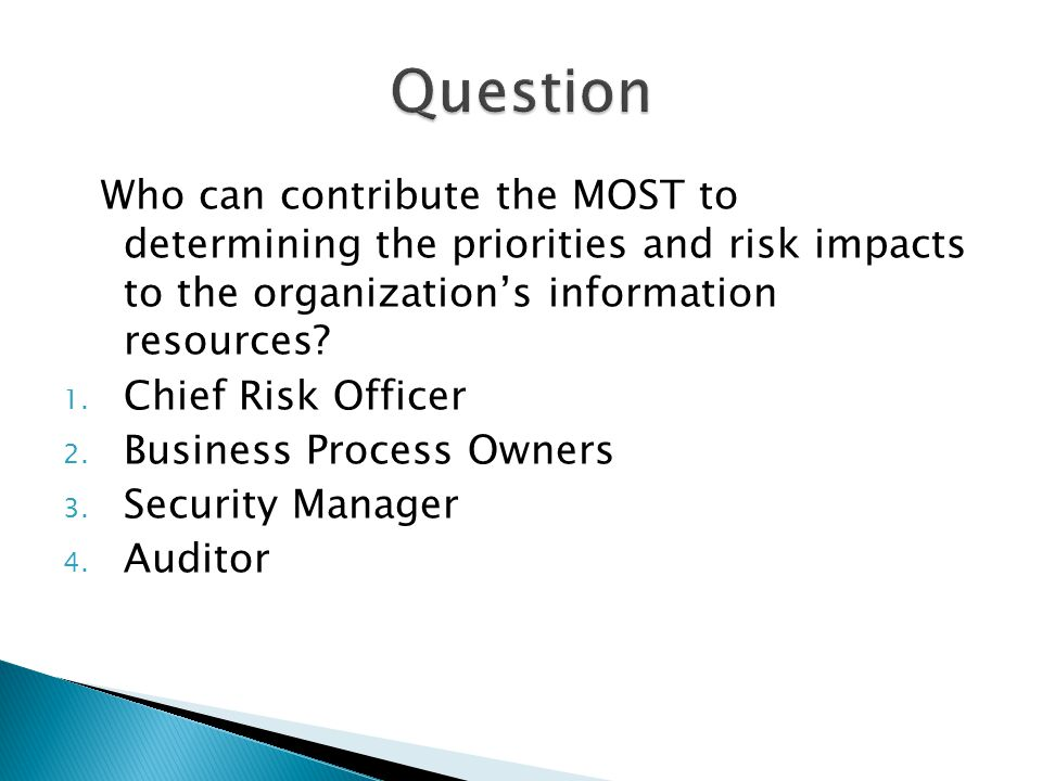 Question Who can contribute the MOST to determining the priorities and risk impacts to the organization's information resources