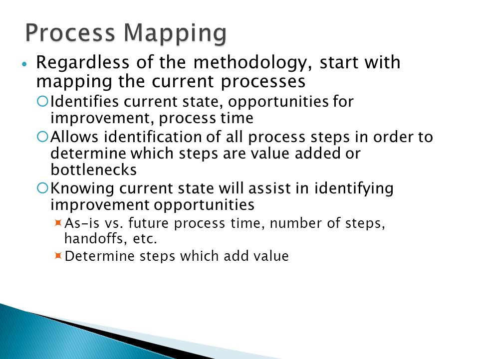 Process Mapping Regardless of the methodology, start with mapping the current processes.