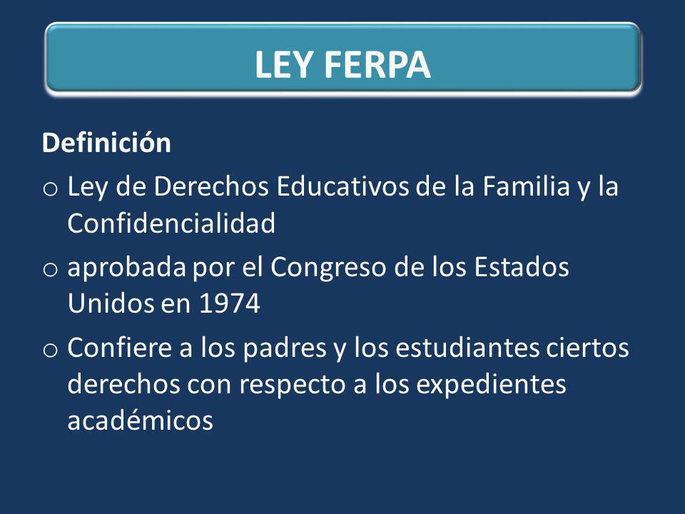 LEY FERPA Definición. Ley de Derechos Educativos de la Familia y la Confidencialidad. aprobada por el Congreso de los Estados Unidos en 1974.