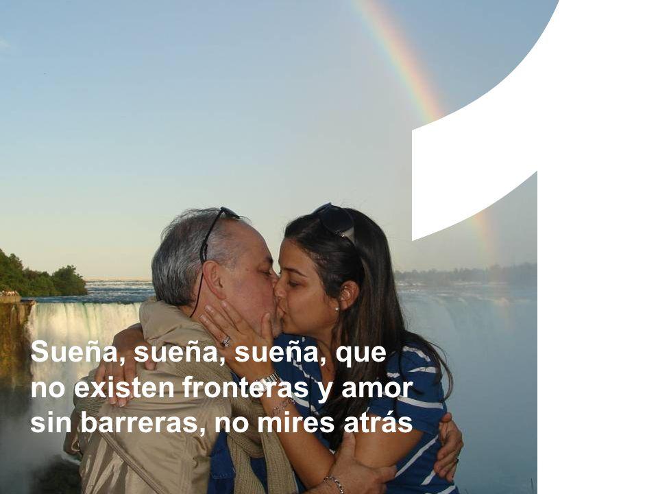 1 Sueña, sueña, sueña, que no existen fronteras y amor sin barreras, no mires atrás