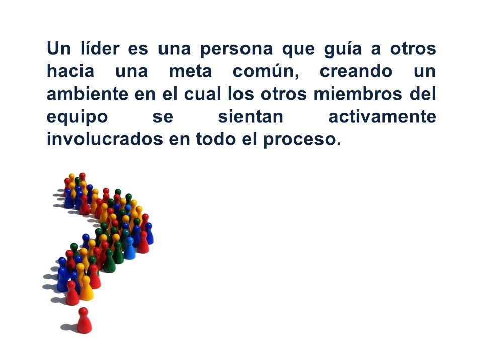 Un líder es una persona que guía a otros hacia una meta común, creando un ambiente en el cual los otros miembros del equipo se sientan activamente involucrados en todo el proceso.