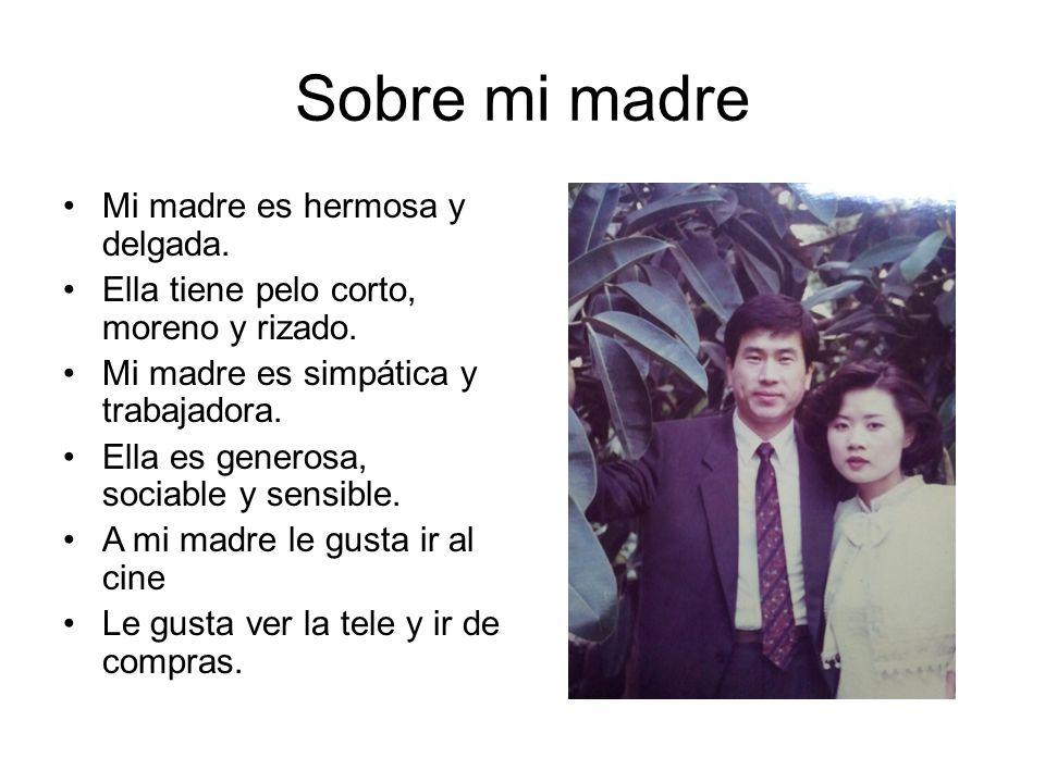 Sobre mi madre Mi madre es hermosa y delgada.