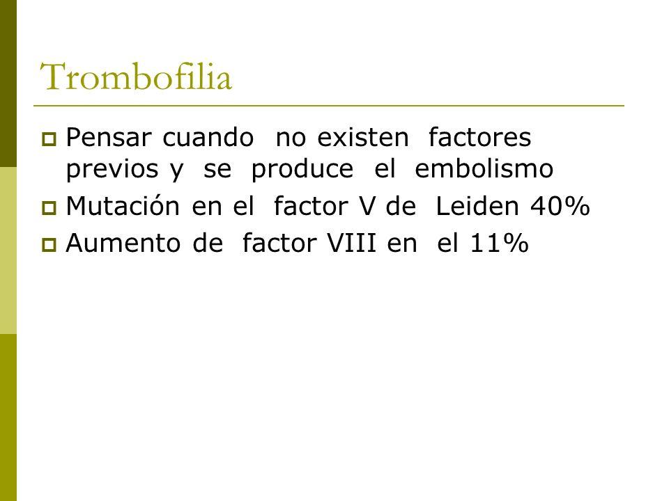 Trombofilia Pensar cuando no existen factores previos y se produce el embolismo. Mutación en el factor V de Leiden 40%