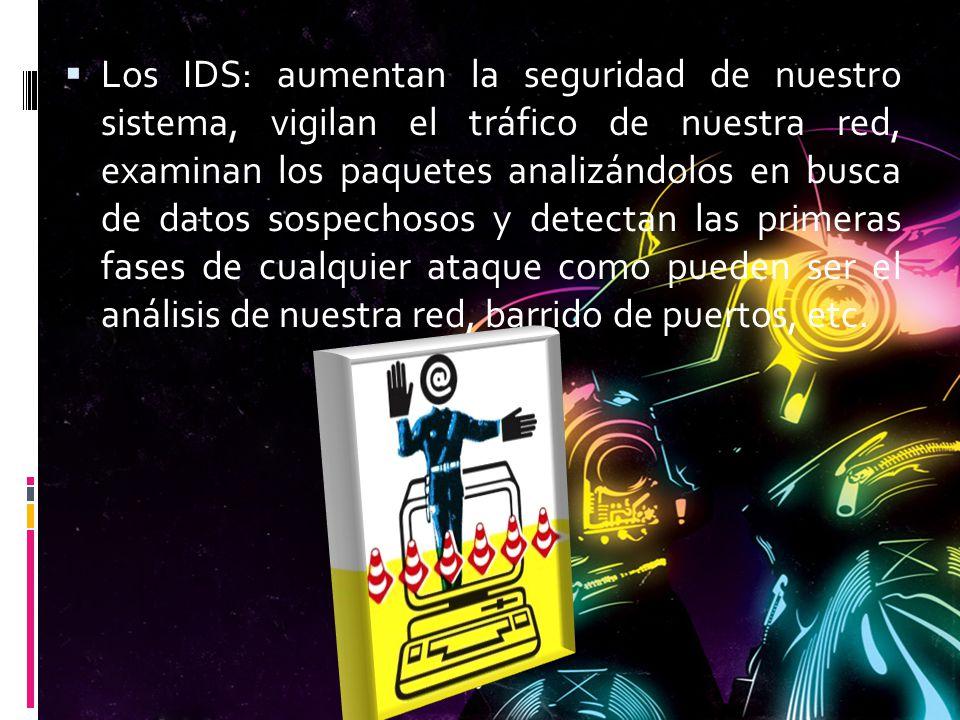 Los IDS: aumentan la seguridad de nuestro sistema, vigilan el tráfico de nuestra red, examinan los paquetes analizándolos en busca de datos sospechosos y detectan las primeras fases de cualquier ataque como pueden ser el análisis de nuestra red, barrido de puertos, etc.