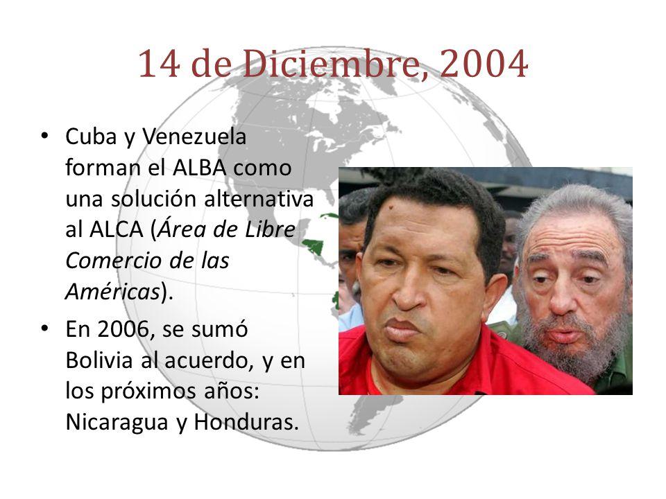 14 de Diciembre, 2004 Cuba y Venezuela forman el ALBA como una solución alternativa al ALCA (Área de Libre Comercio de las Américas).