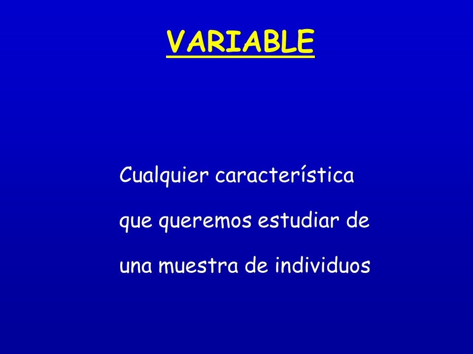 VARIABLE Cualquier característica que queremos estudiar de una muestra de individuos