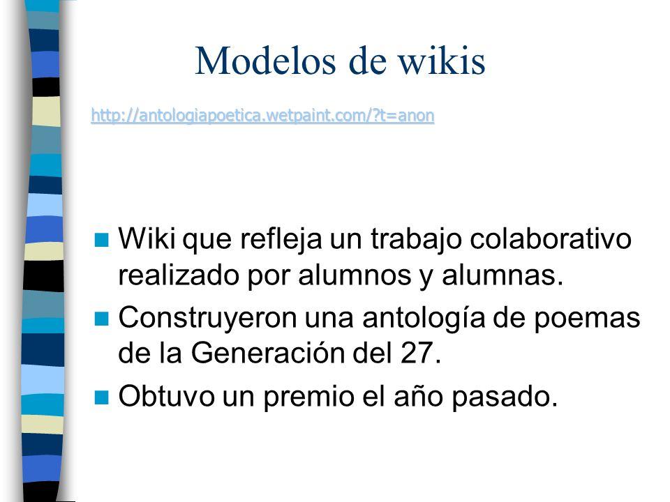 Modelos de wikis http://antologiapoetica.wetpaint.com/ t=anon. Wiki que refleja un trabajo colaborativo realizado por alumnos y alumnas.