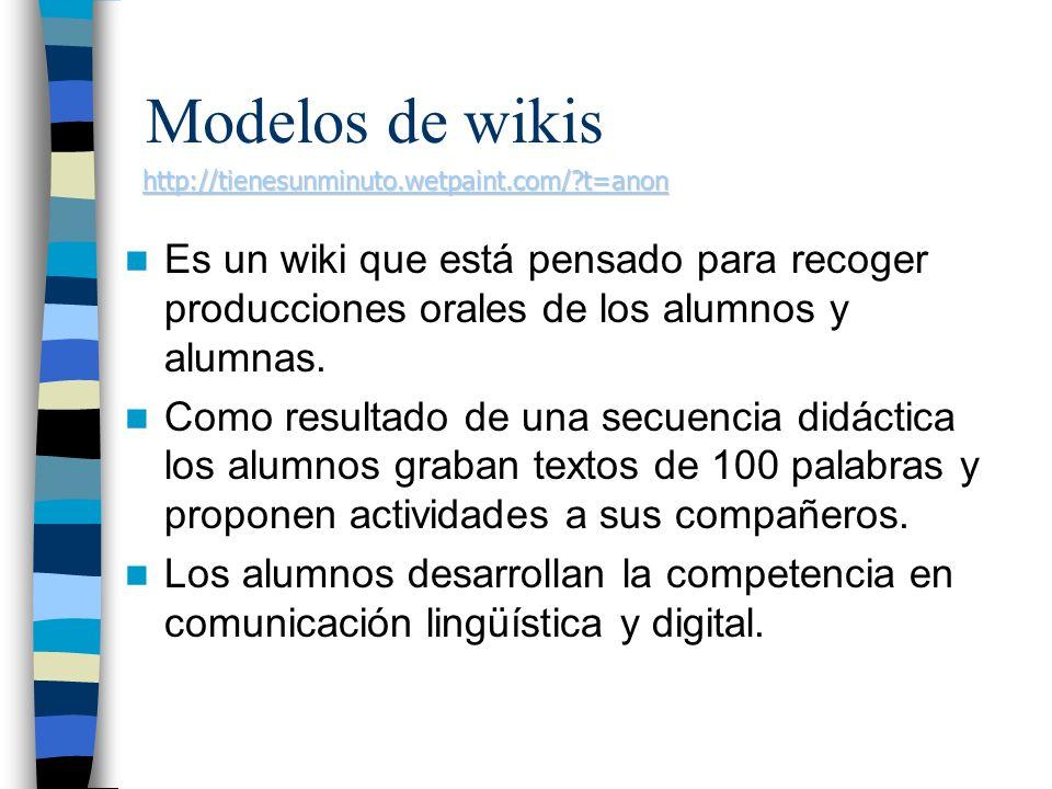Modelos de wikis http://tienesunminuto.wetpaint.com/ t=anon. Es un wiki que está pensado para recoger producciones orales de los alumnos y alumnas.
