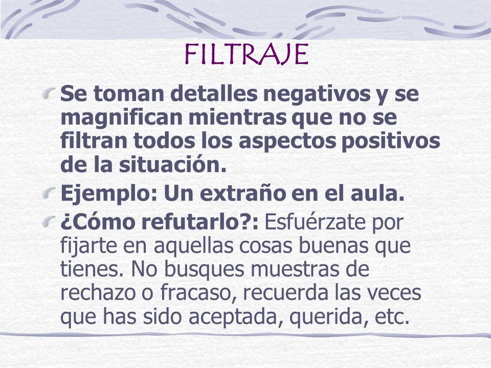FILTRAJE Se toman detalles negativos y se magnifican mientras que no se filtran todos los aspectos positivos de la situación.