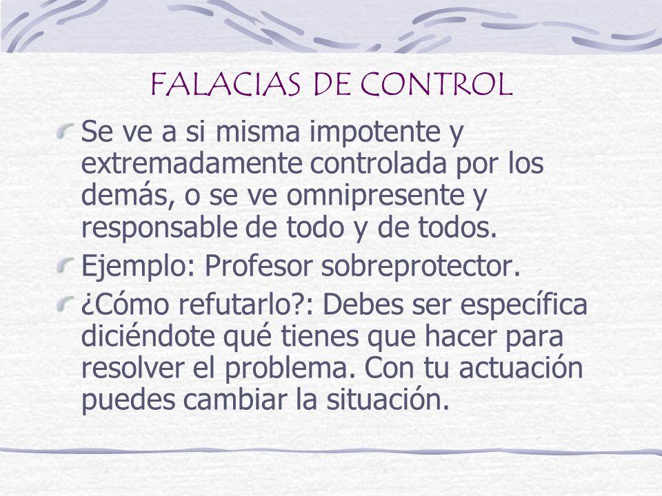 FALACIAS DE CONTROLSe ve a si misma impotente y extremadamente controlada por los demás, o se ve omnipresente y responsable de todo y de todos.
