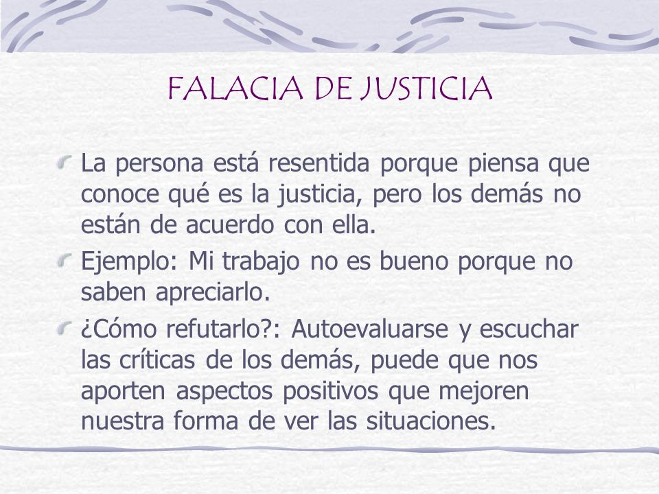 FALACIA DE JUSTICIA La persona está resentida porque piensa que conoce qué es la justicia, pero los demás no están de acuerdo con ella.