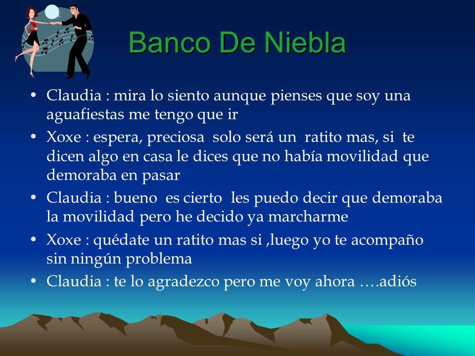 Banco De NieblaClaudia : mira lo siento aunque pienses que soy una aguafiestas me tengo que ir.