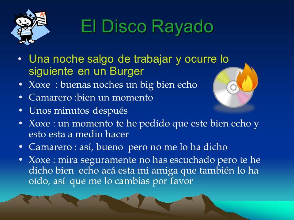El Disco RayadoUna noche salgo de trabajar y ocurre lo siguiente en un Burger. Xoxe : buenas noches un big bien echo.