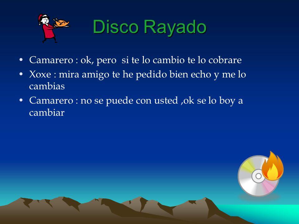 Disco Rayado Camarero : ok, pero si te lo cambio te lo cobrare