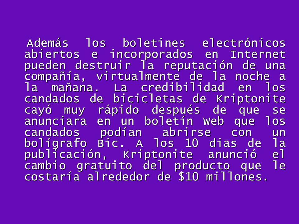 Además los boletines electrónicos abiertos e incorporados en Internet pueden destruir la reputación de una compañía, virtualmente de la noche a la mañana.