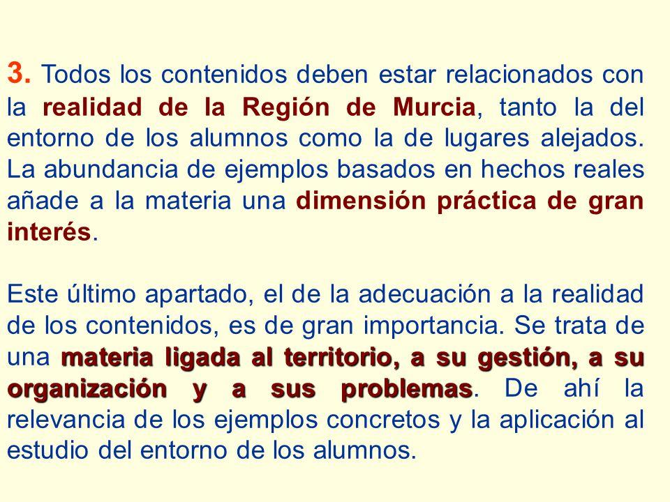 3. Todos los contenidos deben estar relacionados con la realidad de la Región de Murcia, tanto la del entorno de los alumnos como la de lugares alejados. La abundancia de ejemplos basados en hechos reales añade a la materia una dimensión práctica de gran interés.