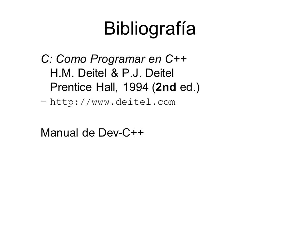 Bibliografía C: Como Programar en C++ H.M. Deitel & P.J. Deitel Prentice Hall, 1994 (2nd ed.) http://www.deitel.com.