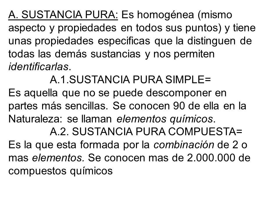 A. SUSTANCIA PURA: Es homogénea (mismo aspecto y propiedades en todos sus puntos) y tiene unas propiedades especificas que la distinguen de todas las demás sustancias y nos permiten identificarlas.