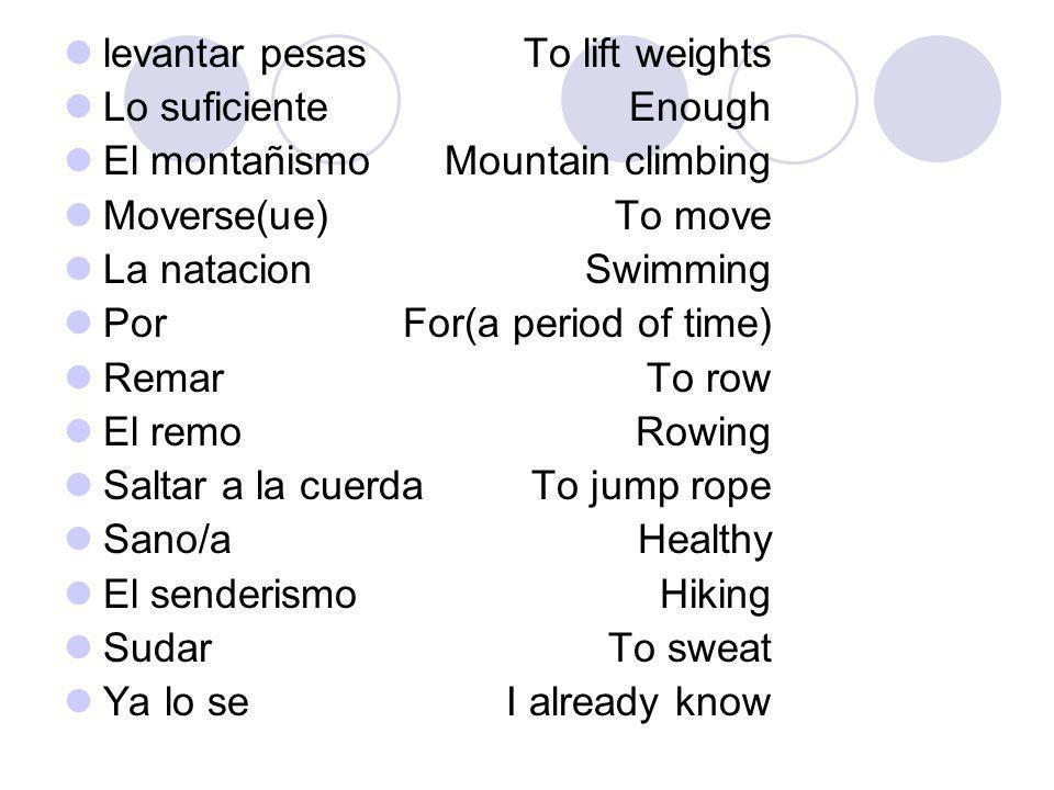 levantar pesas Lo suficiente. El montañismo. Moverse(ue) La natacion. Por. Remar. El remo. Saltar a la cuerda.