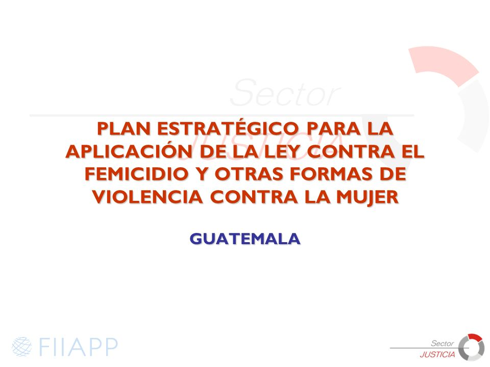 PLAN ESTRATÉGICO PARA LA APLICACIÓN DE LA LEY CONTRA EL FEMICIDIO Y OTRAS FORMAS DE VIOLENCIA CONTRA LA MUJER