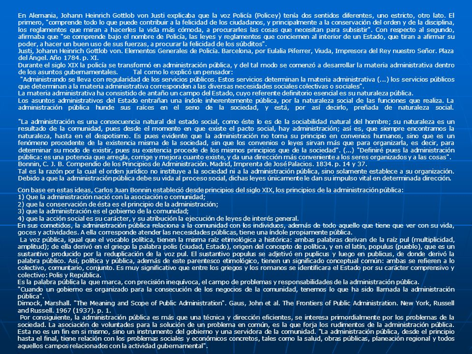 En Alemania, Johann Heinrich Gottlob von Justi explicaba que la voz Policía (Policey) tenía dos sentidos diferentes, uno estricto, otro lato. El primero, comprende todo lo que puede contribuir a la felicidad de los ciudadanos, y principalmente a la conservación del orden y de la disciplina, los reglamentos que miran a hacerles la vida más cómoda, a procurarles las cosas que necesitan para subsistir . Con respecto al segundo, afirmaba que se comprende bajo el nombre de Policía, las leyes y reglamentos que conciernen al interior de un Estado, que tiran a afirmar su poder, a hacer un buen uso de sus fuerzas, a procurar la felicidad de los súbditos .