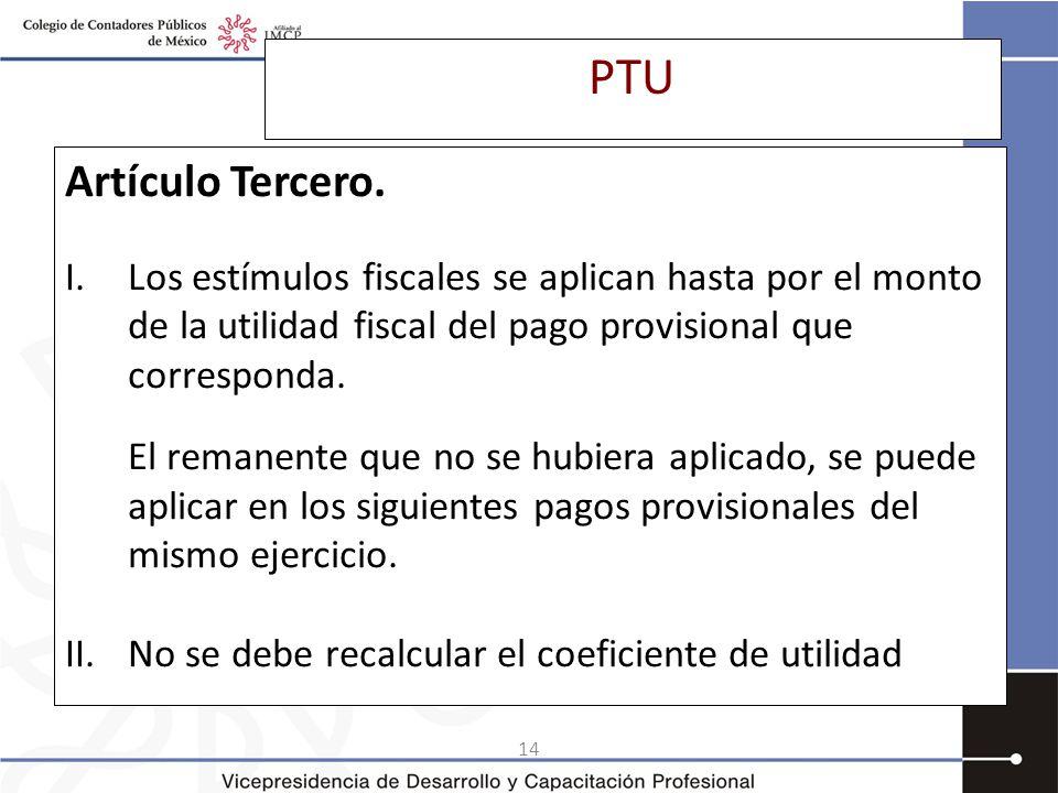 PTU Artículo Tercero. Los estímulos fiscales se aplican hasta por el monto de la utilidad fiscal del pago provisional que corresponda.