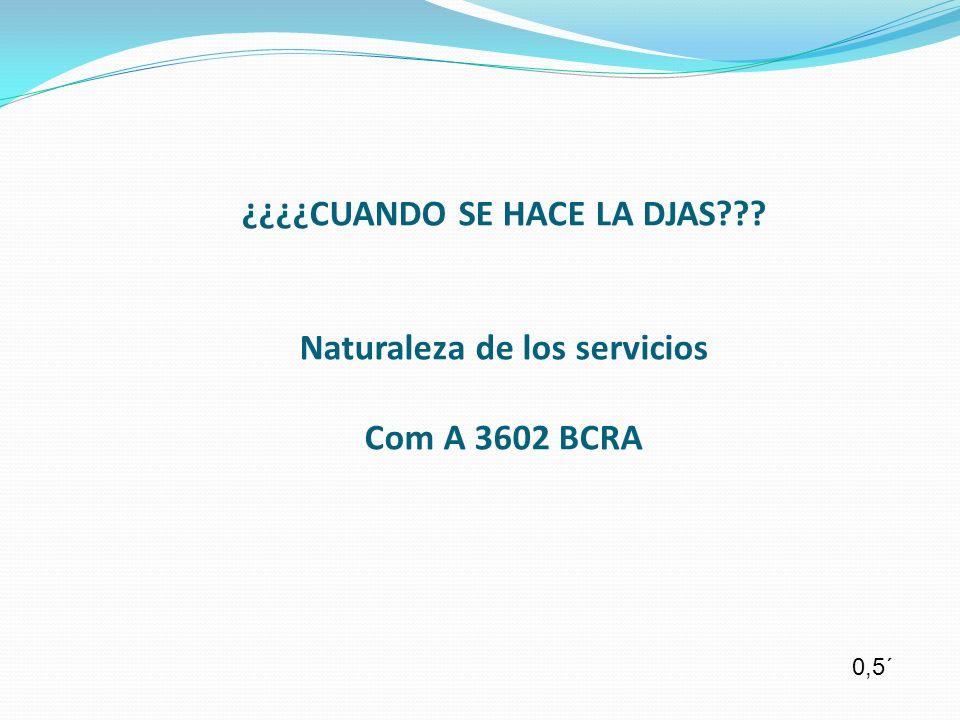 ¿¿¿¿CUANDO SE HACE LA DJAS Naturaleza de los servicios Com A 3602 BCRA