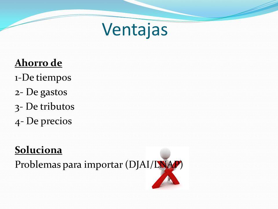 VentajasAhorro de 1-De tiempos 2- De gastos 3- De tributos 4- De precios Soluciona Problemas para importar (DJAI/LNAP)