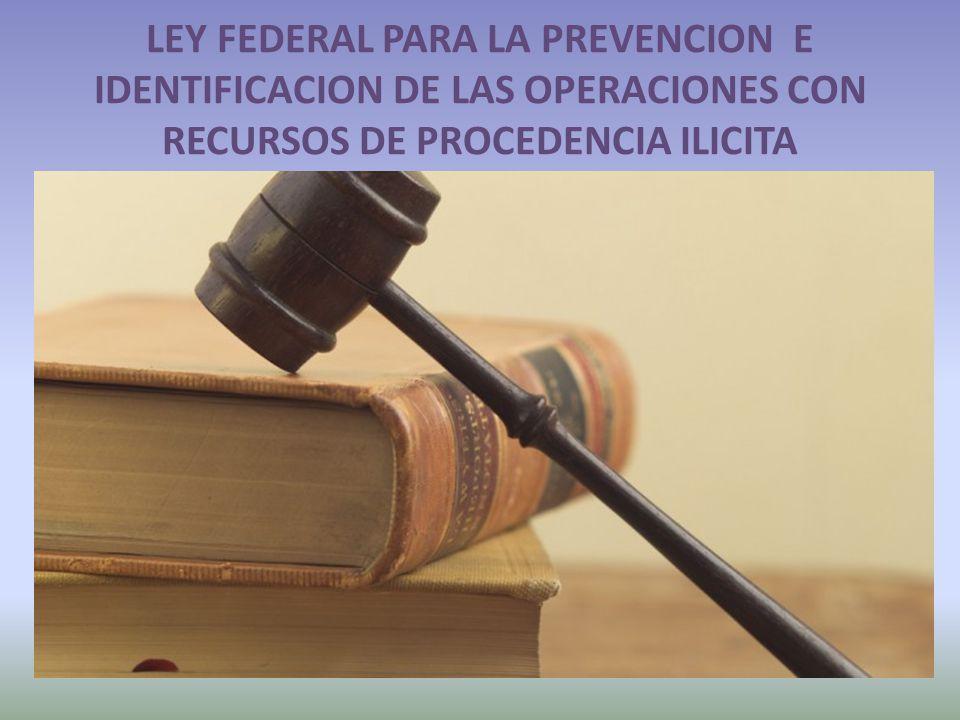 LEY FEDERAL PARA LA PREVENCION E IDENTIFICACION DE LAS OPERACIONES CON RECURSOS DE PROCEDENCIA ILICITA
