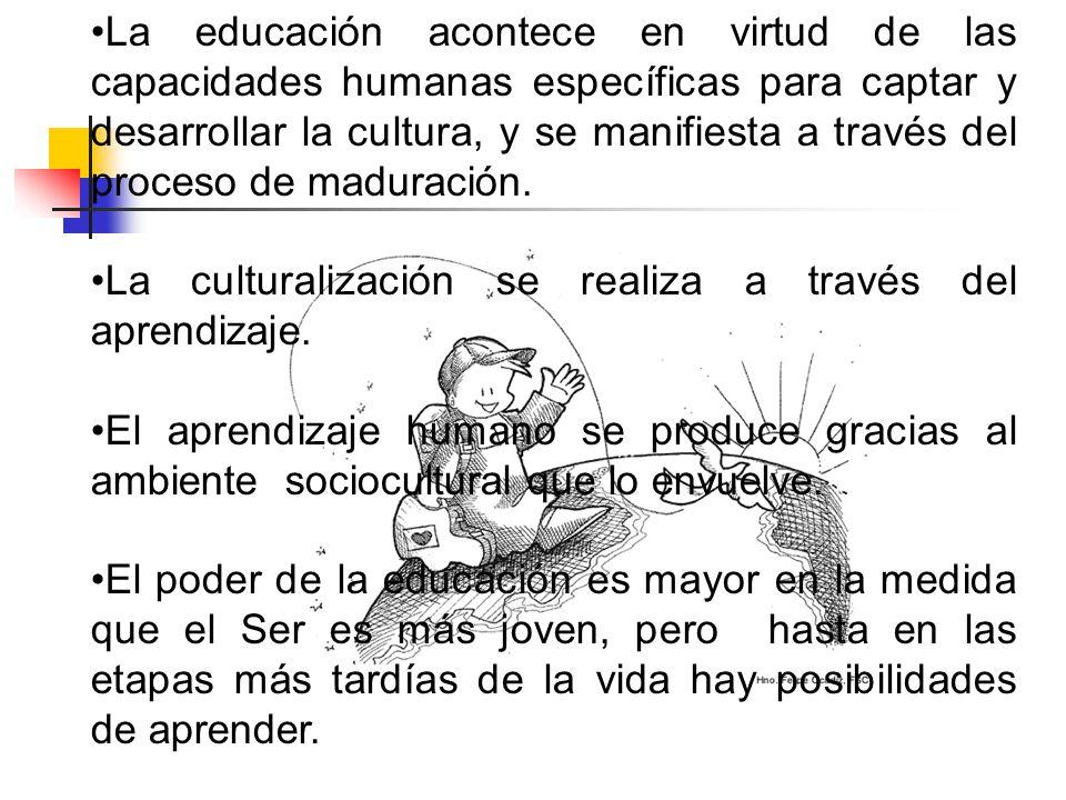 La educación acontece en virtud de las capacidades humanas específicas para captar y desarrollar la cultura, y se manifiesta a través del proceso de maduración.