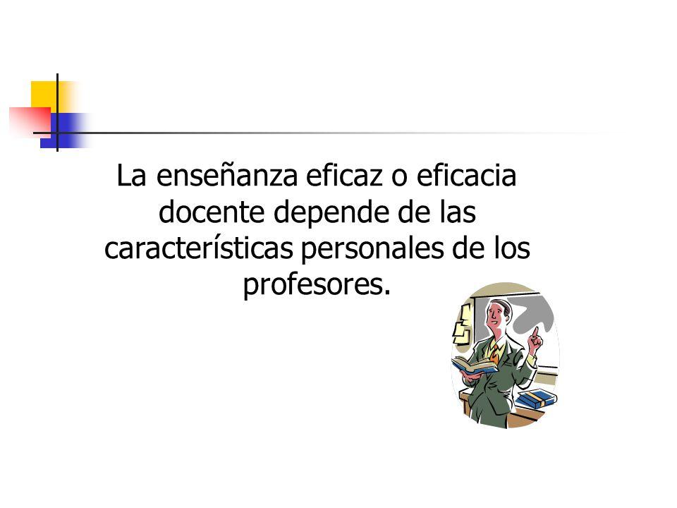 La enseñanza eficaz o eficacia docente depende de las características personales de los profesores.