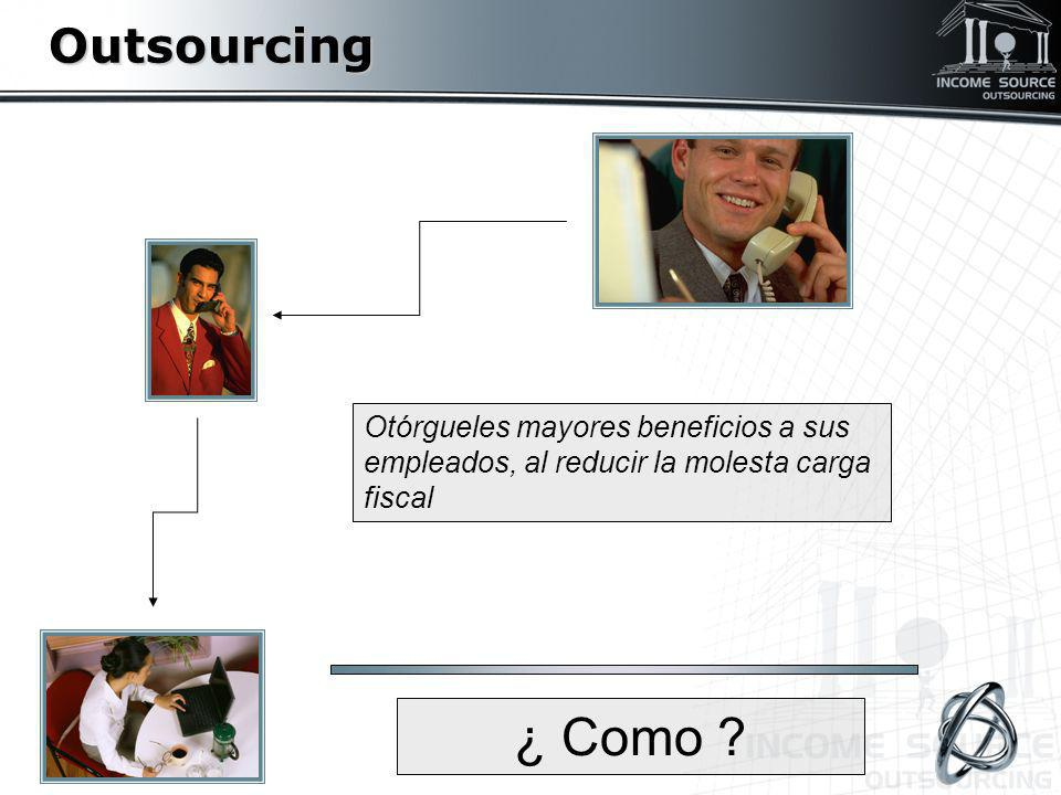 Outsourcing Otórgueles mayores beneficios a sus empleados, al reducir la molesta carga fiscal.