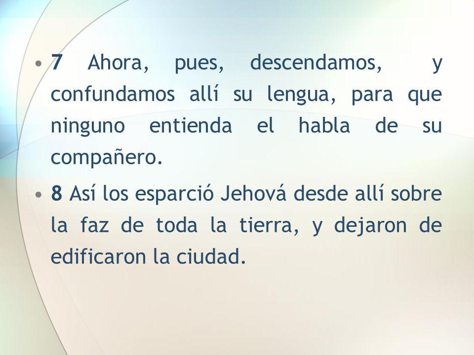 7 Ahora, pues, descendamos, y confundamos allí su lengua, para que ninguno entienda el habla de su compañero.