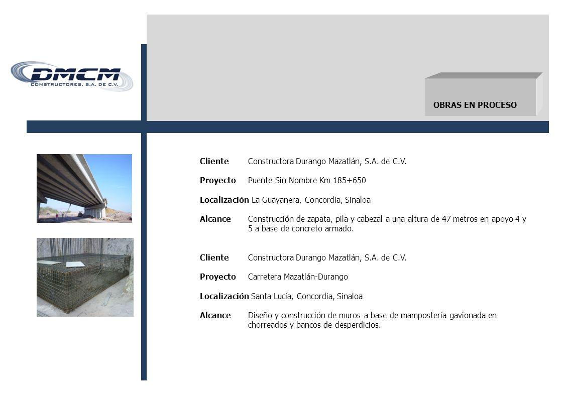 OBRAS EN PROCESO Cliente Constructora Durango Mazatlán, S.A. de C.V. Proyecto Puente Sin Nombre Km 185+650.