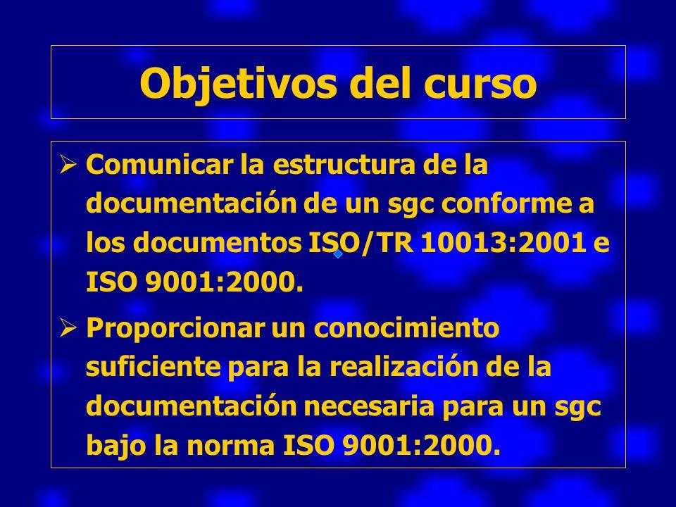 Objetivos del curso Comunicar la estructura de la documentación de un sgc conforme a los documentos ISO/TR 10013:2001 e ISO 9001:2000.