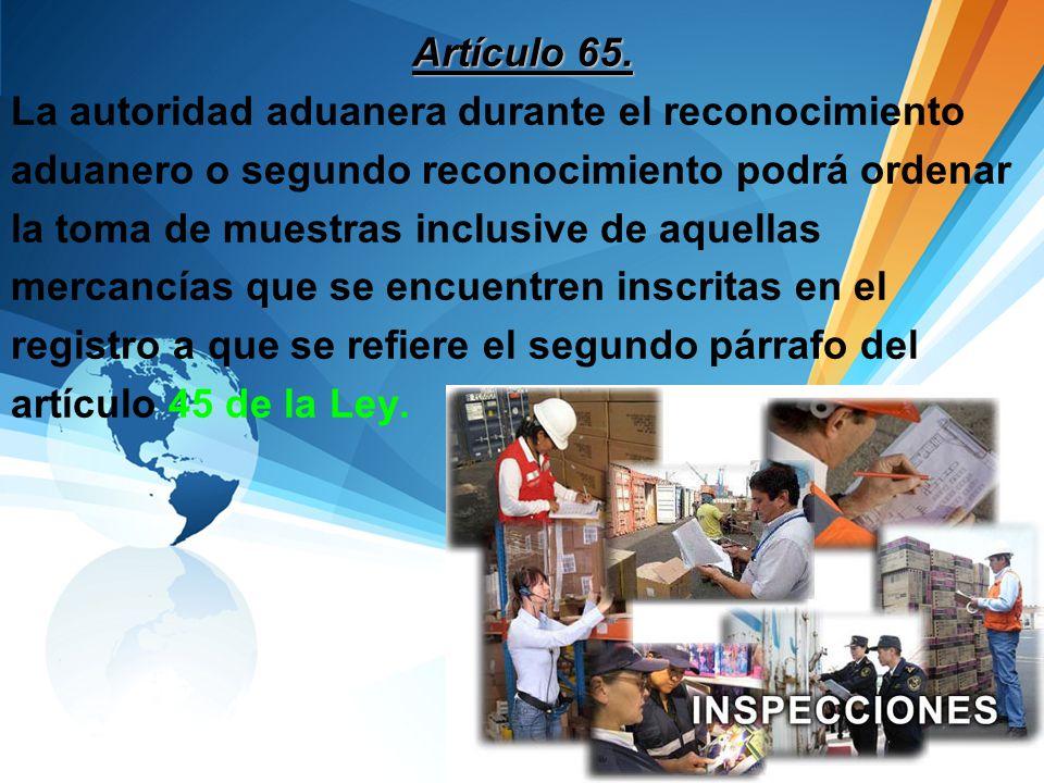Artículo 65. La autoridad aduanera durante el reconocimiento. aduanero o segundo reconocimiento podrá ordenar.