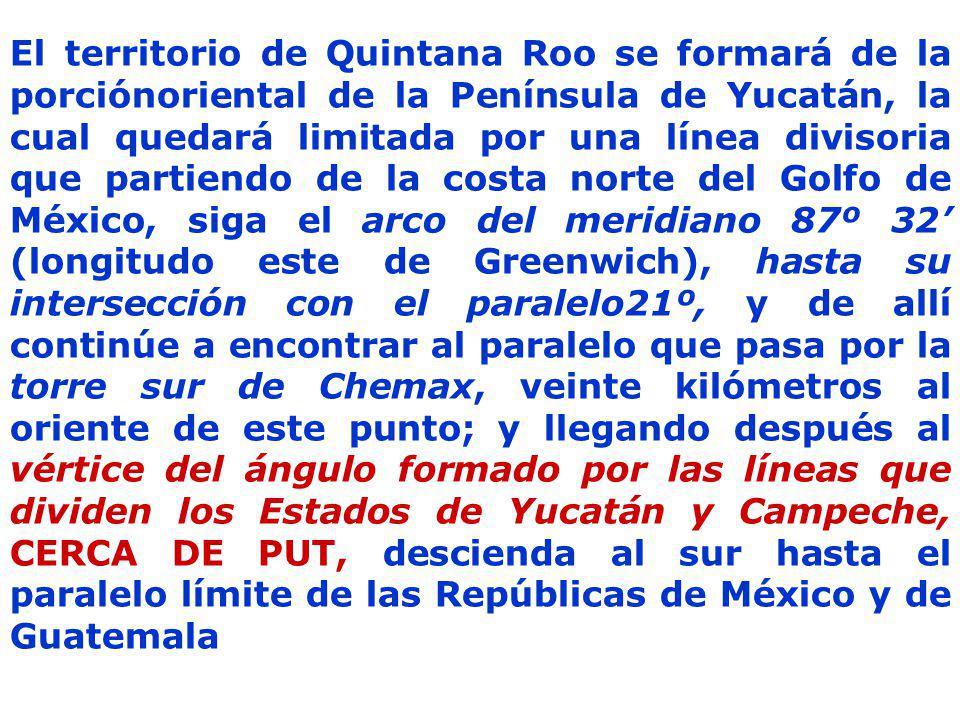 El territorio de Quintana Roo se formará de la porciónoriental de la Península de Yucatán, la cual quedará limitada por una línea divisoria que partiendo de la costa norte del Golfo de México, siga el arco del meridiano 87º 32' (longitudo este de Greenwich), hasta su intersección con el paralelo21º, y de allí continúe a encontrar al paralelo que pasa por la torre sur de Chemax, veinte kilómetros al oriente de este punto; y llegando después al vértice del ángulo formado por las líneas que dividen los Estados de Yucatán y Campeche, CERCA DE PUT, descienda al sur hasta el paralelo límite de las Repúblicas de México y de Guatemala