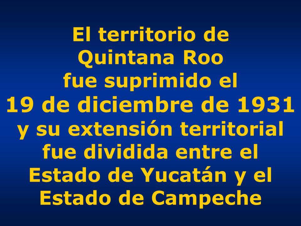 El territorio de Quintana Roo fue suprimido el 19 de diciembre de 1931 y su extensión territorial fue dividida entre el Estado de Yucatán y el Estado de Campeche