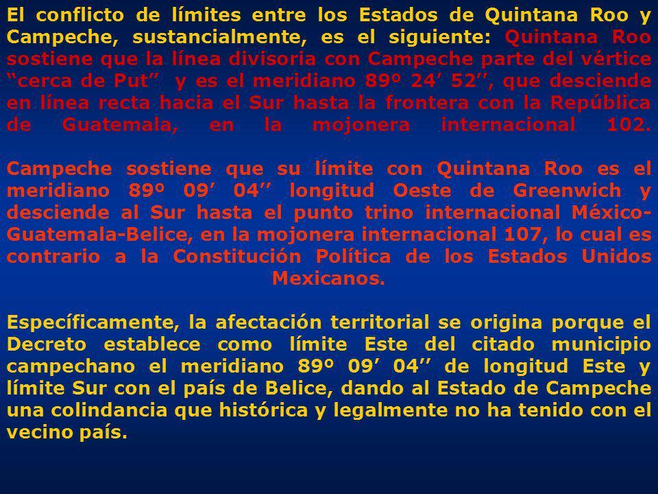 El conflicto de límites entre los Estados de Quintana Roo y Campeche, sustancialmente, es el siguiente: Quintana Roo sostiene que la línea divisoria con Campeche parte del vértice cerca de Put y es el meridiano 89º 24' 52'', que desciende en línea recta hacia el Sur hasta la frontera con la República de Guatemala, en la mojonera internacional 102.