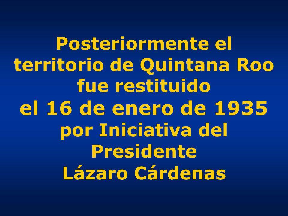 Posteriormente el territorio de Quintana Roo fue restituido el 16 de enero de 1935 por Iniciativa del Presidente Lázaro Cárdenas