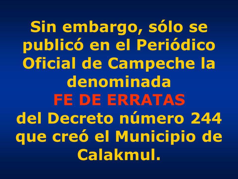 Sin embargo, sólo se publicó en el Periódico Oficial de Campeche la denominada FE DE ERRATAS del Decreto número 244 que creó el Municipio de Calakmul.