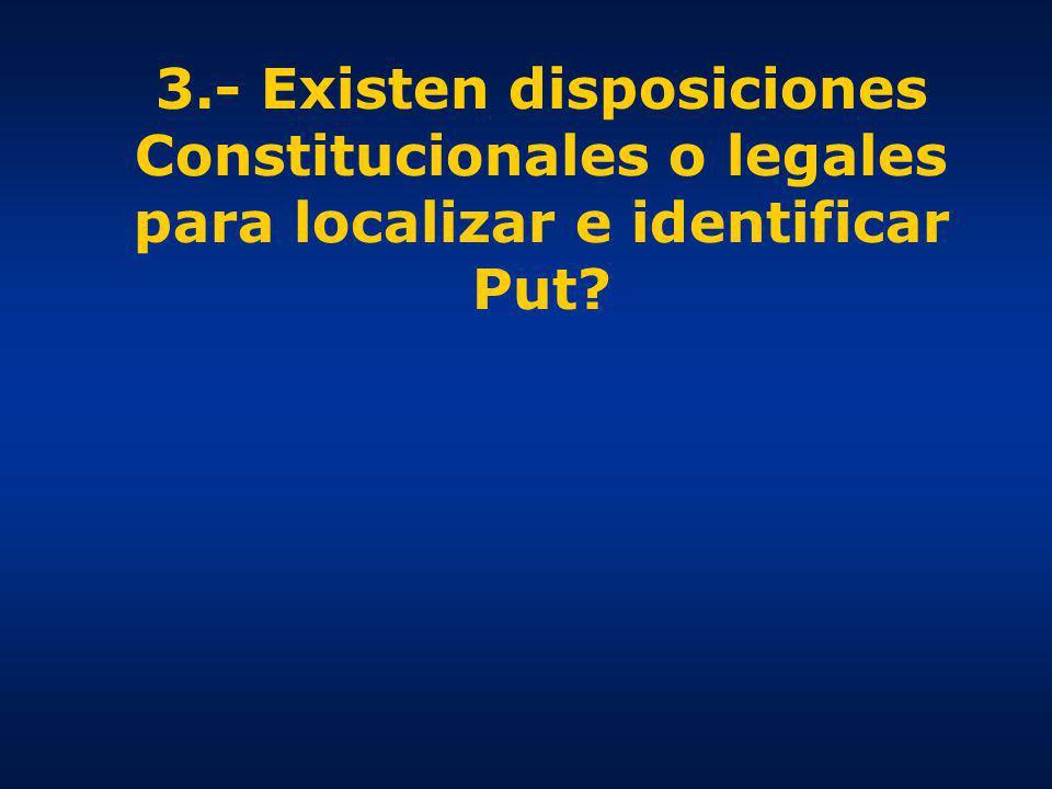 3.- Existen disposiciones Constitucionales o legales para localizar e identificar Put