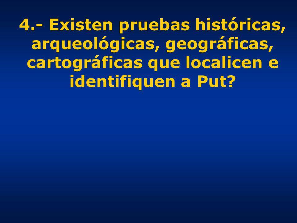 4.- Existen pruebas históricas, arqueológicas, geográficas, cartográficas que localicen e identifiquen a Put