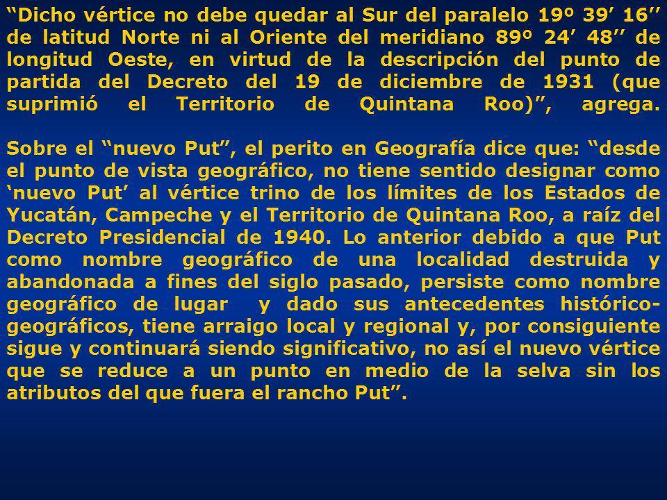 Dicho vértice no debe quedar al Sur del paralelo 19º 39' 16'' de latitud Norte ni al Oriente del meridiano 89º 24' 48'' de longitud Oeste, en virtud de la descripción del punto de partida del Decreto del 19 de diciembre de 1931 (que suprimió el Territorio de Quintana Roo) , agrega.