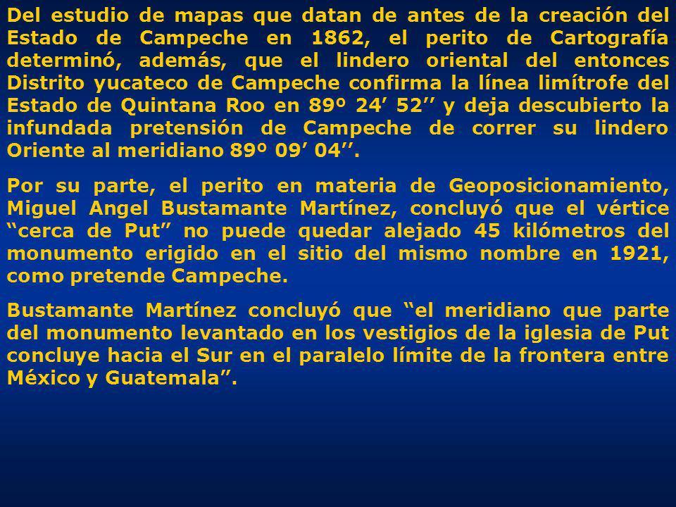 Del estudio de mapas que datan de antes de la creación del Estado de Campeche en 1862, el perito de Cartografía determinó, además, que el lindero oriental del entonces Distrito yucateco de Campeche confirma la línea limítrofe del Estado de Quintana Roo en 89º 24' 52'' y deja descubierto la infundada pretensión de Campeche de correr su lindero Oriente al meridiano 89º 09' 04''.