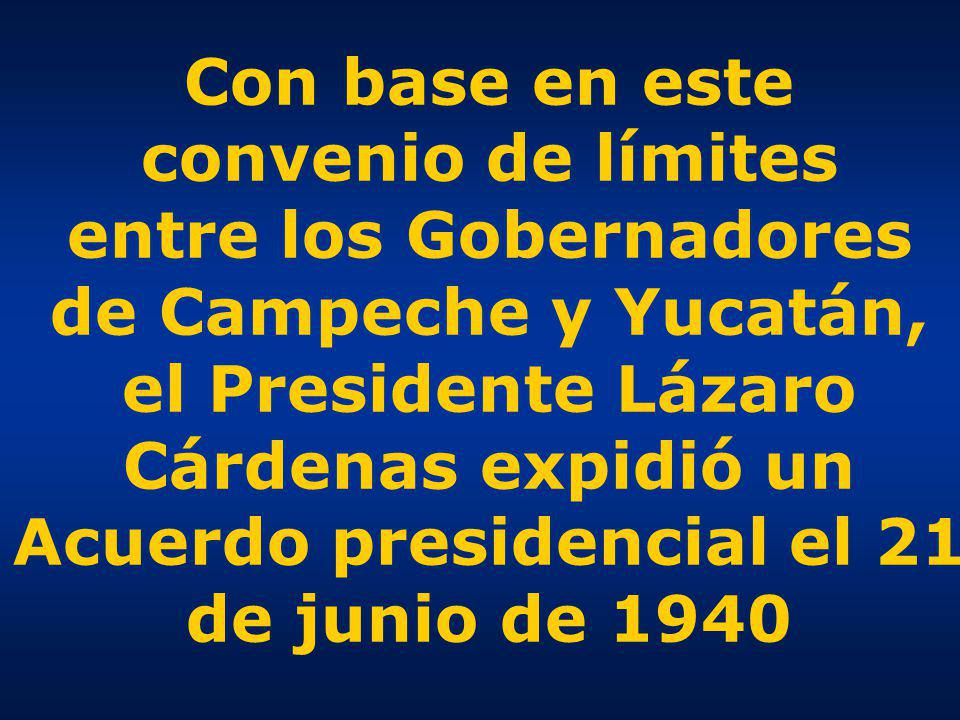 Con base en este convenio de límites entre los Gobernadores de Campeche y Yucatán, el Presidente Lázaro Cárdenas expidió un Acuerdo presidencial el 21 de junio de 1940