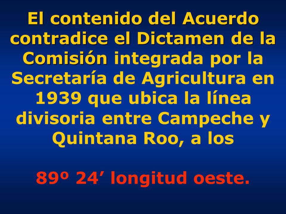 El contenido del Acuerdo contradice el Dictamen de la Comisión integrada por la Secretaría de Agricultura en 1939 que ubica la línea divisoria entre Campeche y Quintana Roo, a los 89º 24' longitud oeste.