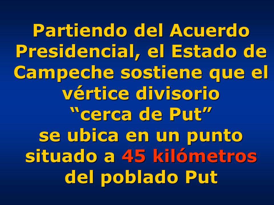 Partiendo del Acuerdo Presidencial, el Estado de Campeche sostiene que el vértice divisorio cerca de Put se ubica en un punto situado a 45 kilómetros del poblado Put